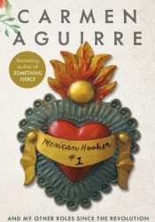 Mexican Hooker #1: And My Other Roles Since the Revolution Book by Carmen Aguirre