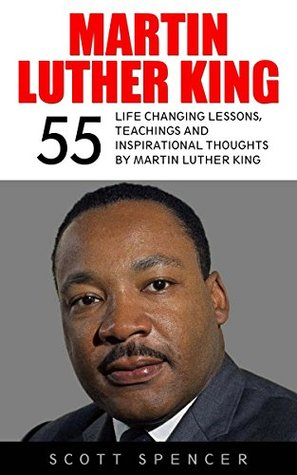 Martin Luther King: 55 Life Changing Lessons, Teachings and Inspirational Thoughts By Martin Luther King (Martin Luther King Jr., Inspirational Books, Martin Luther King Biography)