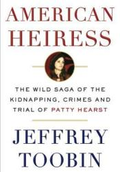 American Heiress: The Wild Saga of the Kidnapping, Crimes and Trial of Patty Hearst Book by Jeffrey Toobin