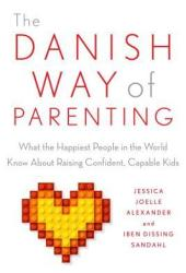The Danish Way of Parenting: What the Happiest People in the World Know About Raising Confident, Capable Kids Book