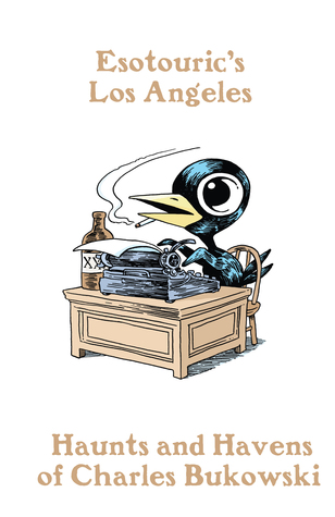Haunts and Havens of Charles Bukowski (Esotouric's Los Angeles #1)