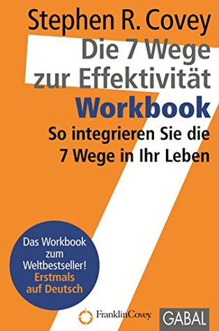 Die 7 Wege zur Effektivität - Workbook: So integrieren Sie die 7 Wege in Ihr Leben