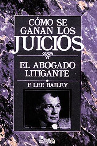 Como Se Ganan Los Juicios / To Be Trial Lawyer: El Abogado Litigante / The Litigant Lawyer
