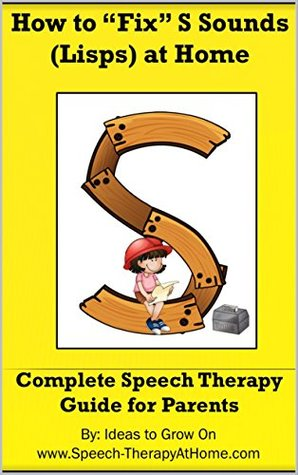 """How to """"Fix"""" S Sounds (Lisps) at Home: Complete Speech Therapy Guide for Parents (Working on Speech Sounds at Home Book 1)"""
