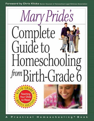 Mary Pride's Complete Guide to Homeschooling from Birth to Grade 6
