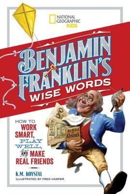 Benjamin Franklin's Wise Words: How to Work Smart, Play Well, and Make Real Friends