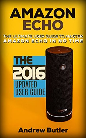 Amazon Echo: The Ultimate User Guide to Master Amazon Echo In No Time (Amazon Echo 2016,user manual,web services,by amazon,Free books,Free Movie,Alexa ... Prime, smart devices, internet Book 4)