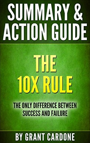 Summary and Action Guide: The 10X Rule: The Only Difference Between Success and Failure