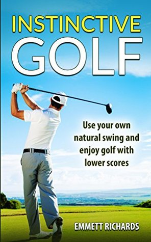 Instinctive Golf: Use Your Own Natural Swing and Enjoy Golf with Lower Scores
