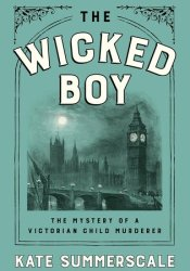The Wicked Boy: The Mystery of a Victorian Child Murderer Book by Kate Summerscale