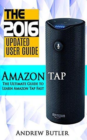 Amazon Tap: The Ultimate Guide to Learn Amazon Tap Fast(Amazon Echo 2016,Amazon Tap,user manual,web services,by amazon,Free books,Free Movie,Alexa Kit) (Amazon Prime, smart devices, internet)