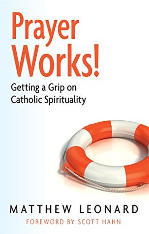 Prayer Works: Getting a Grip on Catholic Spirituality