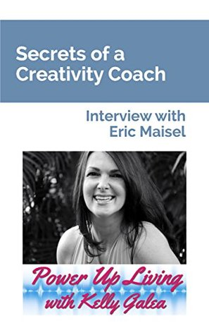 Secrets of a Creativity Coach - Interview with Eric Maisel (Power Up Living with Kelly Galea Book 34)