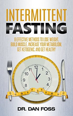 Intermittent Fasting: 6 Effective Methods to Lose Weight, Build Muscle, Increase Your Metabolism, Get Ketogenic, and Get Healthy