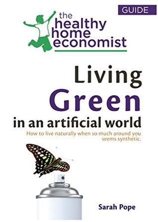 Living Green In An Artificial World: How To Live Naturally When So Much Around You Seems Synthetic (The Healthy Home Economist® Guide Book 3)