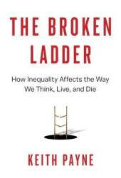 The Broken Ladder: How Inequality Affects the Way We Think, Live, and Die Book