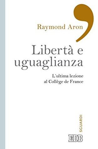Libertà e uguaglianza: L'ultima lezione al Collège de France. A cura di Pierre Manent