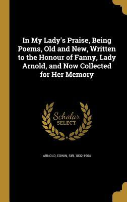 In My Lady's Praise, Being Poems, Old and New, Written to the Honour of Fanny, Lady Arnold, and Now Collected for Her Memory