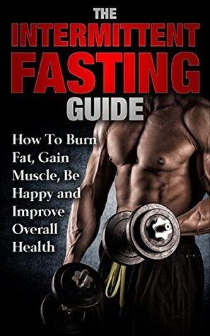 The Intermittent Fasting Guide: How To Burn Fat, Gain Muscle, Be Happy And Improve Overall Health