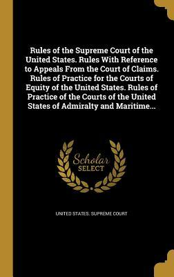 Rules of the Supreme Court of the United States. Rules with Reference to Appeals from the Court of Claims. Rules of Practice for the Courts of Equity of the United States. Rules of Practice of the Courts of the United States of Admiralty and Maritime...