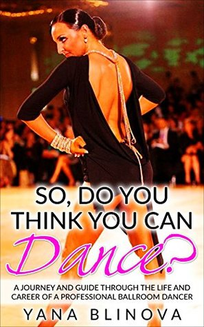 So, Do You Think You Can Dance?: A Journey and Guide Through The Life and Career of a Professional Ballroom Dancer