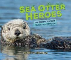 Sea Otter Heroes: The Predators that Saved an Ecosystem written by Patricia Newman