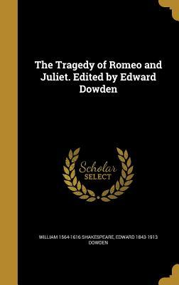 The Tragedy of Romeo and Juliet. Edited by Edward Dowden