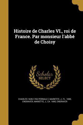 Histoire de Charles VI., Roi de France. Par Monsieur L'Abbe de Choisy