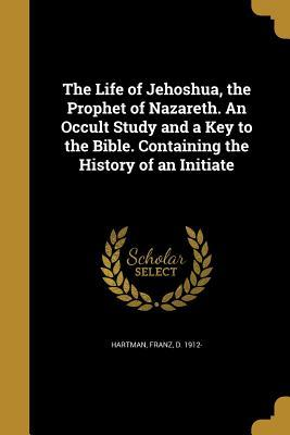 The Life of Jehoshua, the Prophet of Nazareth. an Occult Study and a Key to the Bible. Containing the History of an Initiate