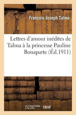 Lettres D'Amour Ina(c)Dites de Talma a la Princesse Pauline Bonaparte