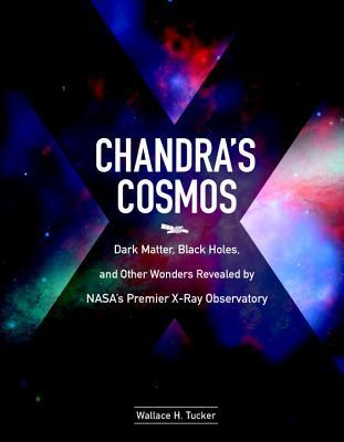 Chandra's Cosmos : Dark Matter, Black Holes, and Other Wonders Revealed by NASA's Premier X-ray Observatory