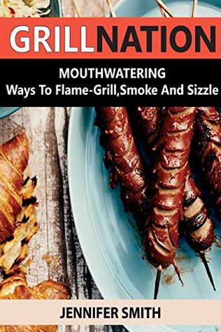 GRILLNATION: MOUTHWATERING Ways To Flame-Grill, Smoke And Sizzle