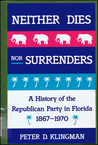 Neither Dies Nor Surrenders: A History of the Republican Party in Florida, 1867-1970