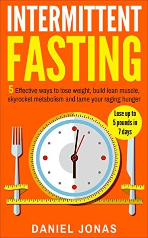Intermittent Fasting: 5 Effective Ways To Lose Weight, Build Lean Muscle, Skyrocket Metabolism And Tame Your Raging Hunger (Lose Up To 5 Pounds In 7 Days) ... Lose Weight Without Dieting Book 1)