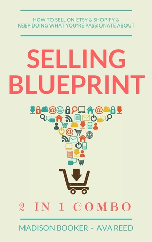 Selling Blueprint: 2 in 1 Combo: How To Sell On Etsy  Shopify  Keep Doing What You're Passionate About
