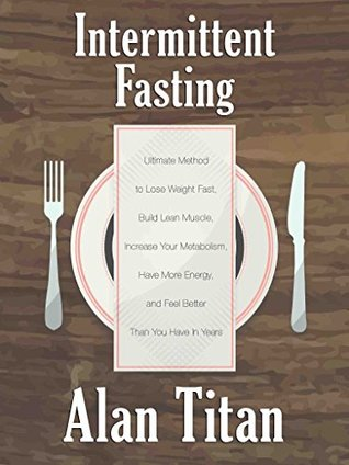 Intermittent Fasting: Ultimate Method to Lose Weight Fast, Build Lean Muscle, Increase Your Metabolism, Have More Energy, and Feel Better Than You Have In Years