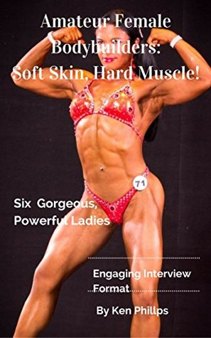 Amateur Female Bodybuilders: Soft Skin, Hard Muscle: Six Gorgeous, Powerful Ladies