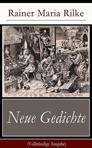 Neue Gedichte (Vollständige Ausgabe): Liebes-Lied + Eranna an Sappho + Früher Apollo + Buddha + Der Tod des Dichters + Der Auszug des verlorenen Sohnes ... Maria + Adam + Eva...