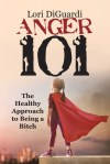Anger 101 The Healthy Approach to Being a Bitch by Lori DiGuardi