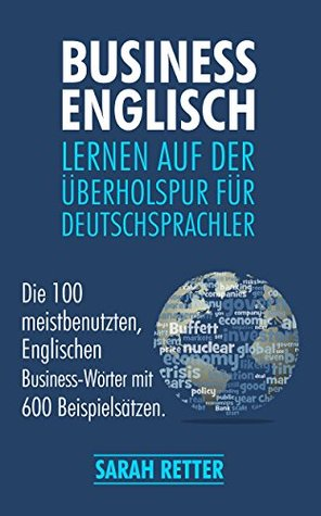 BUSINESS ENGLISCH: LERNEN AUF DER ÜBERHOLSPUR FÜR DEUTSCHSPRACHLER: Die 100 meistbenutzten, englischen Business-Wörter mit 600 Beispielsätzen.