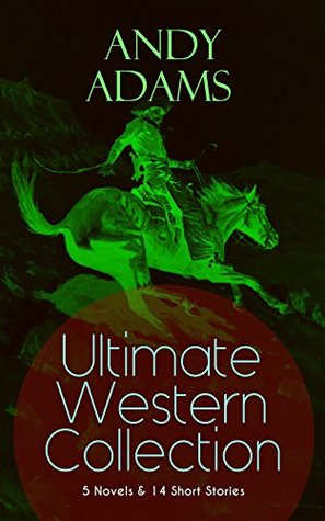 ANDY ADAMS Ultimate Western Collection - 5 Novels & 14 Short Stories: The Story of a Poker Steer, The Log of a Cowboy, A College Vagabond, The Outlet, ... Rangering, A Texas Matchmaker and many more