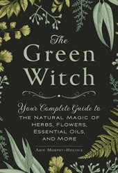 The Green Witch: Your Complete Guide to the Natural Magic of Herbs, Flowers, Essential Oils, and More Book