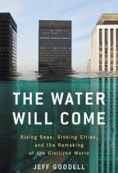 The Water Will Come: Rising Seas, Sinking Cities, and the Remaking of the Civilized World Book