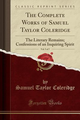 The Complete Works of Samuel Taylor Coleridge, Vol. 5 of 7: The Literary Remains; Confessions of an Inquiring Spirit