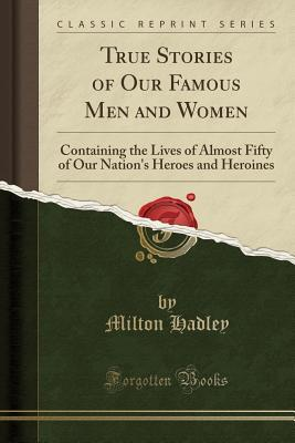 True Stories of Our Famous Men and Women: Containing the Lives of Almost Fifty of Our Nation's Heroes and Heroines