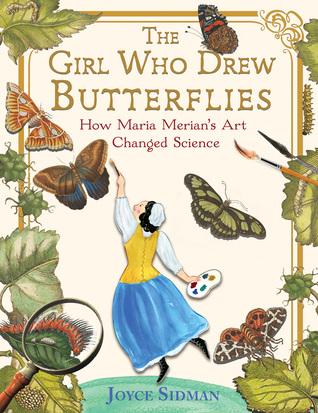 """The Girl Who Drew Butterflies: How Maria Merian's Art Changed Science,"" written by Joyce Sidman"