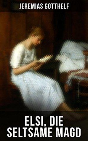 Elsi, die seltsame Magd: Liebesgeschichte aus dem bäuerlichen Leben