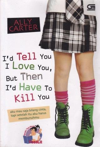 Aku Mau Saja Bilang Cinta, Tapi Setelah Itu Aku Harus Membunuhmu: I'd Tell You I Love You, But Then I'd Have to Kill You (Gallagher Girls, #1)