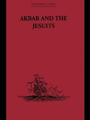 Akbar and the Jesuits: An Account of the Jesuit Missions to the Court of Akbar