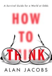 How to Think: A Survival Guide for a World at Odds Book